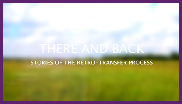 Screen shot of blurred field background with foreground title 'THERE AND BACK, Stories of the Retro-Transfer Process'. Clicking on this image will take you to a video is hosted on Vimeo and requires login to view.